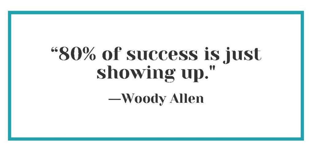 """""""80% of success is just showing up."""" ― Woody Allen"""