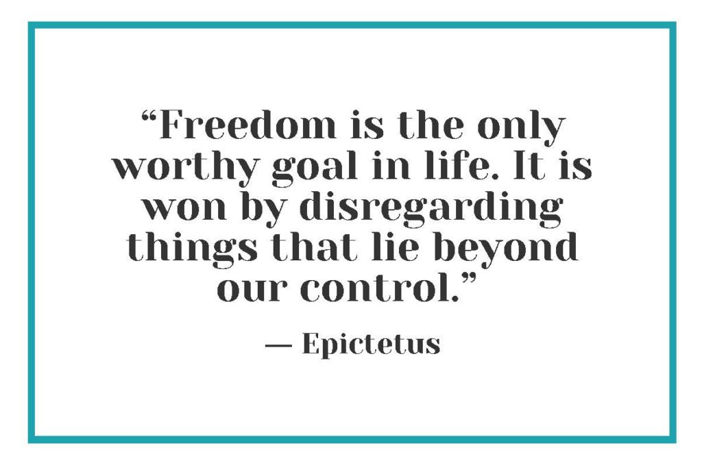 """""""Freedom is the only worthy goal in life. It is won by disregarding things that lie beyond our control."""" ― Epictetus"""