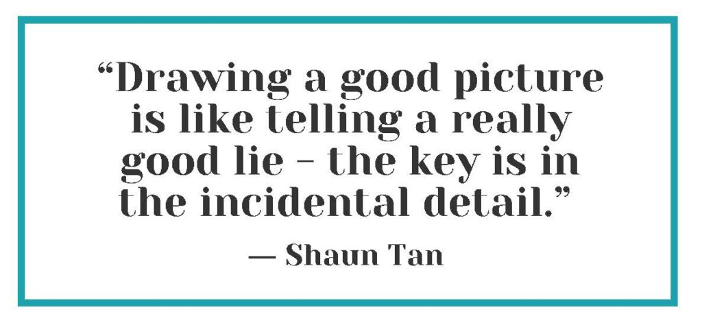 """""""Drawing a good picture is like telling a really good lie - the key is in the incidental detail."""" ― Shaun Tan"""