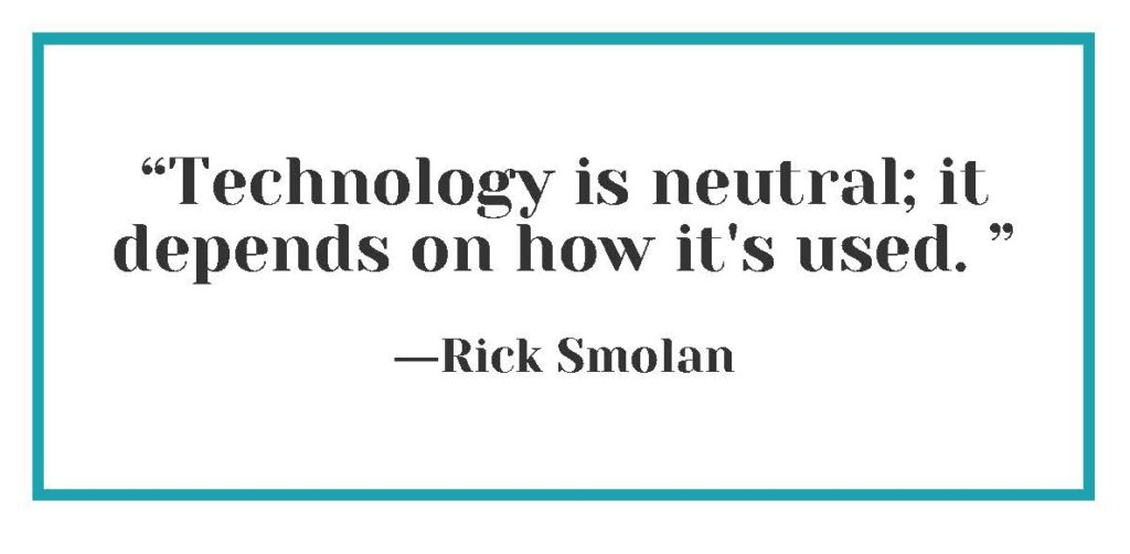 """""""Technology is neutral; it depends on how it's used."""" ― Rick Smolan"""