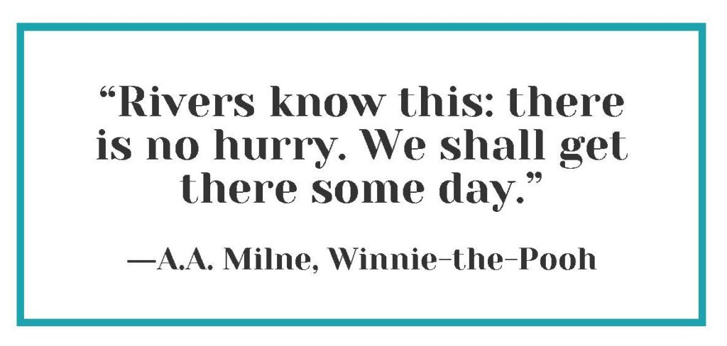 """""""Rivers know this: there is no hurry. We shall get there some day."""" ― A.A. Milne, Winnie-the-Pooh"""