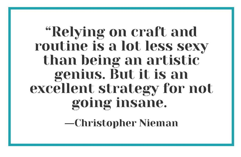 """""""Relying on craft and routine is a lot less sexy than being an artistic genius. But it is an excellent strategy for not going insane."""" ―Christopher Nieman"""