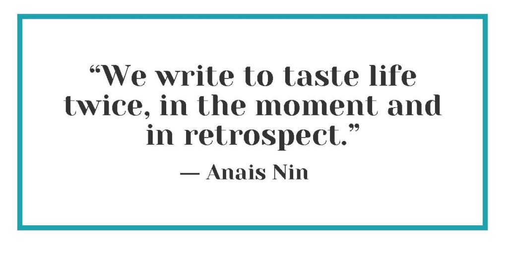 """""""We write to taste life twice, in the moment and in retrospect."""" ― Anais Nin"""