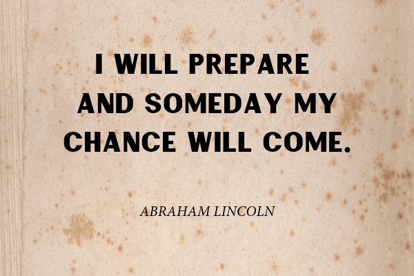 """""""I will prepare and some day my chance will come."""" - Abraham Lincoln"""