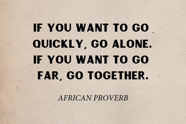 """""""If you want to go quickly, go alone. If you want to go far, go together."""" – African Proverb"""