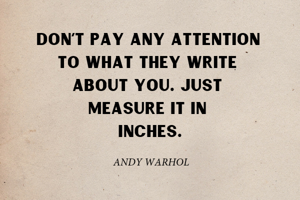 """""""Don't pay any attention to what they write about you. Just measure it in inches."""" - Andy Warhol"""