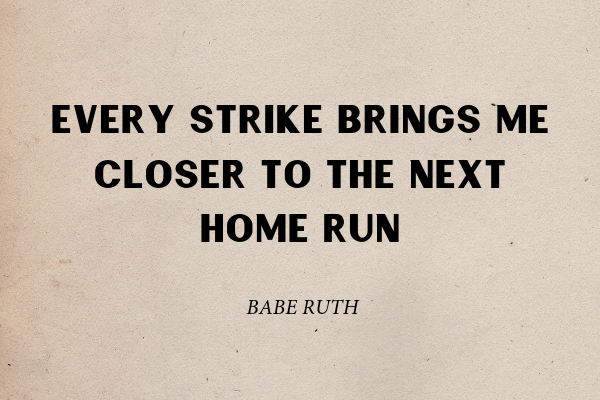 """""""Every strike brings me closer to the next home run"""" - Babe Ruth"""