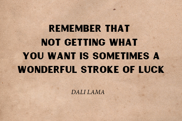 """""""Remember that not getting what you want is sometimes a wonderful stroke of luck"""" - Dali Lama"""