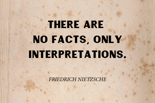 """""""There are no facts, only interpretations."""" ― Friedrich Nietzsche"""