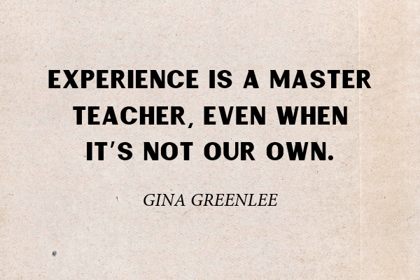"""""""Experience is a master teacher, even when it's not our own.""""- Gina Greenlee"""