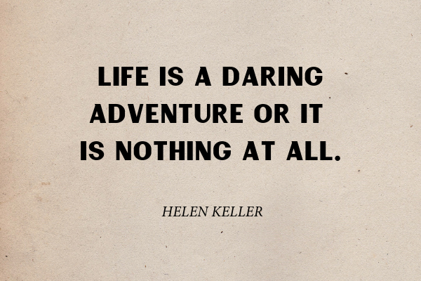 """""""Life is a daring adventure or it is nothing at all"""" - Helen Keller"""