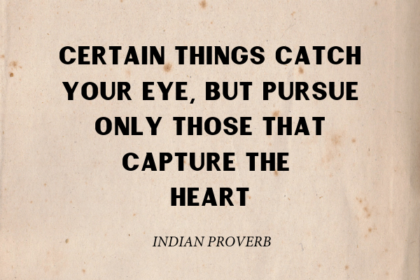 """""""Certain things catch your eye, but pursue only those that capture the heart"""" - Indian Proverb"""