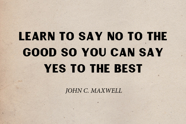 """""""Learn to say no to the good so you can say yes to the best"""" - John C. Maxwell"""