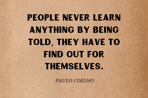 """""""People never learn anything by being told, they have to find out for themselves."""" - Paul Coelho"""