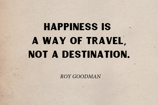"""""""Remember that happiness is a way of travel, not a destination"""" - Roy Goodman"""