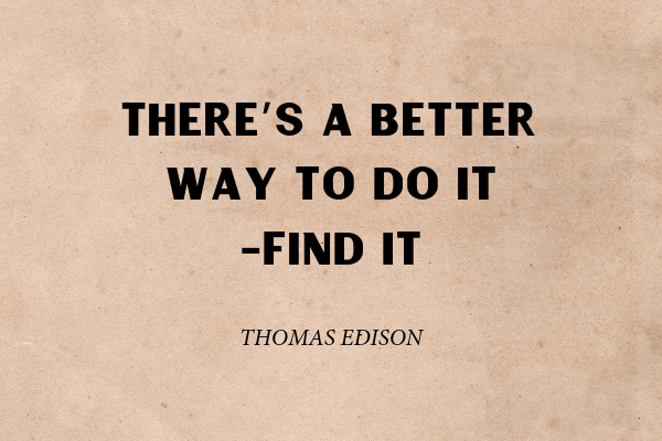 """""""There's a better way to do it-find it"""" - Thomas Edison"""