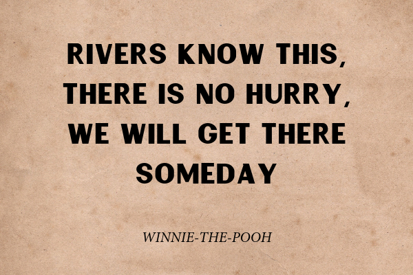 """""""Rivers know this, there is no hurry, we will get there someday"""" - Winnie-the-Pooh"""